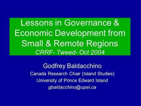 Lessons in Governance & Economic Development from Small & Remote Regions CRRF- Tweed- Oct 2004 Godfrey Baldacchino Canada Research Chair (Island Studies)