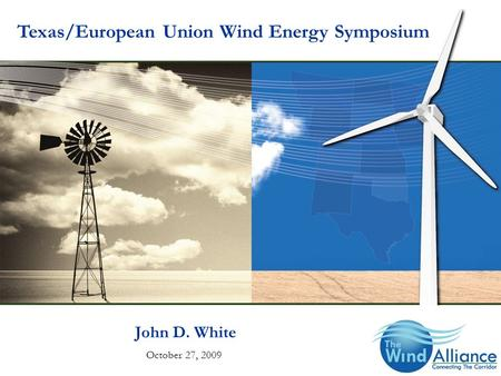 John D. White October 27, 2009 Texas/European Union Wind Energy Symposium.