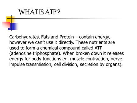 WHAT IS ATP ? Carbohydrates, Fats and Protein – contain energy, however we can't use it directly. These nutrients are used to form a chemical compound.