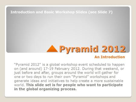 "Pyramid 2012 An Introduction ""Pyramid 2012"" is a global workshop event scheduled to happen on (and around) 17-19 February 2012. During that weekend, or."