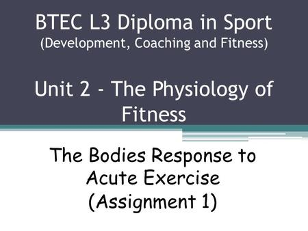 BTEC L3 Diploma in Sport (Development, Coaching and Fitness) Unit 2 - The Physiology of Fitness The Bodies Response to Acute Exercise (Assignment 1)