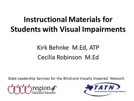 Instructional Materials for Students with Visual Impairments Kirk Behnke M.Ed, ATP Cecilia Robinson M.Ed State Leadership Services for the Blind and Visually.