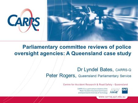Parliamentary committee reviews of police oversight agencies: A Queensland case study Dr Lyndel Bates, CARRS-Q Peter Rogers, Queensland Parliamentary Service.