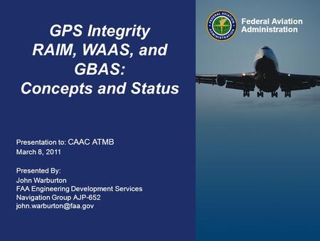Federal Aviation Administration 0 GPS, WAAS, GBAS Overview March 8, 2011 0 GPS Integrity RAIM, WAAS, and GBAS: Concepts and Status Federal Aviation Administration.