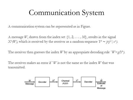 Communication System A communication system can be represented as in Figure. A message W, drawn from the index set {1, 2,..., M}, results in the signal.