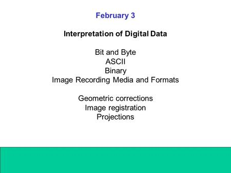 February 3 Interpretation of Digital Data Bit and Byte ASCII Binary Image Recording Media and Formats Geometric corrections Image registration Projections.