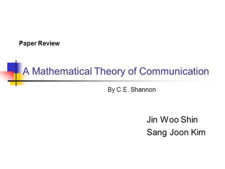 A Mathematical Theory of Communication Jin Woo Shin Sang Joon Kim Paper Review By C.E. Shannon.