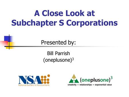 A Close Look at Subchapter S Corporations Presented by: Bill Parrish (oneplusone) 3.