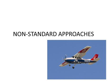 NON-STANDARD APPROACHES 1. Non-Standard Approaches Simplified Directional Facility or SDF Localizer-type Directional Aid or LDA Airport Surveillance Radar.