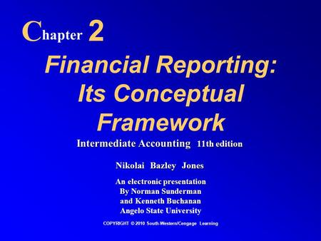 Financial Reporting: Its Conceptual Framework C hapter 2 COPYRIGHT © 2010 South-Western/Cengage Learning Intermediate Accounting 11th edition Nikolai Bazley.