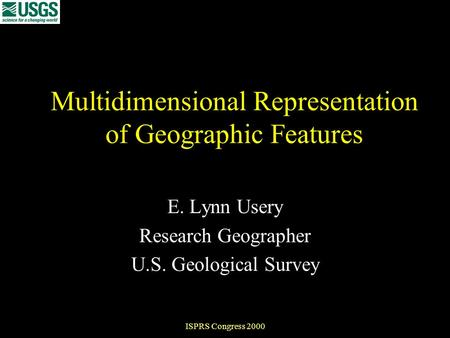 ISPRS Congress 2000 Multidimensional Representation of Geographic Features E. Lynn Usery Research Geographer U.S. Geological Survey.