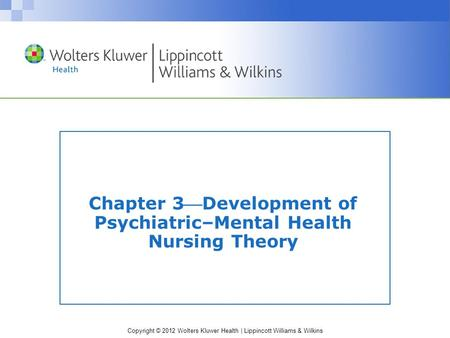 Copyright © 2012 Wolters Kluwer Health | Lippincott Williams & Wilkins Chapter 3Development of Psychiatric–Mental Health Nursing Theory.