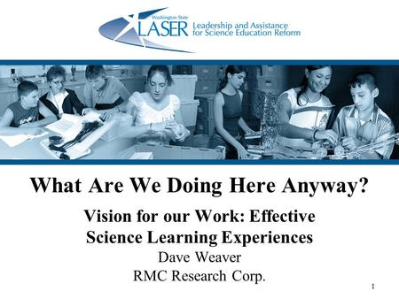1 What Are We Doing Here Anyway? Vision for our Work: Effective Science Learning Experiences Dave Weaver RMC Research Corp.