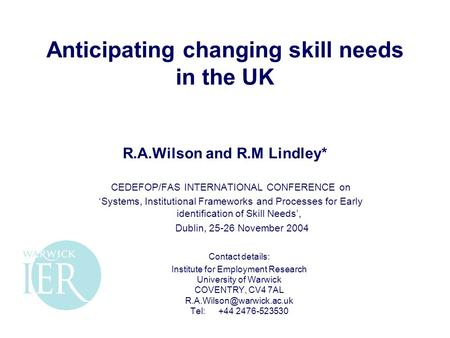 Anticipating changing skill needs in the UK R.A.Wilson and R.M Lindley* CEDEFOP/FAS INTERNATIONAL CONFERENCE on 'Systems, Institutional Frameworks and.