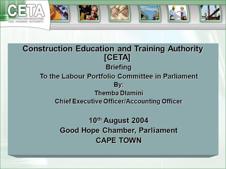 Construction Education and Training Authority [CETA] Briefing To the Labour Portfolio Committee in Parliament By: Themba Dlamini Chief Executive Officer/Accounting.