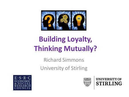 Building Loyalty, Thinking Mutually? Richard Simmons University of Stirling.