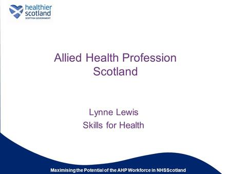 Maximising the Potential of the AHP Workforce in NHSScotland Allied Health Profession Scotland Lynne Lewis Skills for Health.