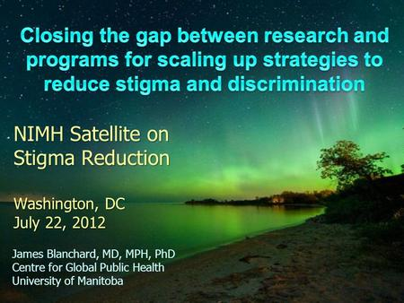 NIMH Satellite on Stigma Reduction Washington, DC July 22, 2012 James Blanchard, MD, MPH, PhD Centre for Global Public Health University of Manitoba.