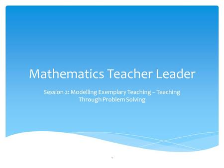 Mathematics Teacher Leader Session 2: Modelling Exemplary Teaching – Teaching Through Problem Solving 1.