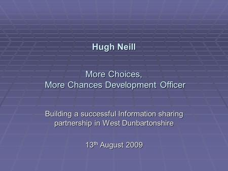 Hugh Neill More Choices, More Chances Development Officer Building a successful Information sharing partnership in West Dunbartonshire 13 th August 2009.