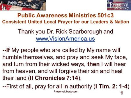 PreserveLiberty.com 1 1 Public Awareness Ministries 501c3 Consistent United Local Prayer for our Leaders & Nation --If My people who are called by My name.