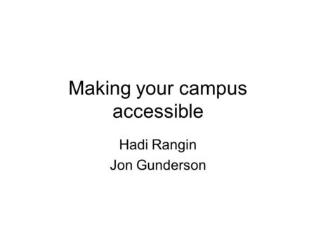 Making your campus accessible Hadi Rangin Jon Gunderson.