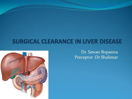 Dr. Sawan Bopanna Preceptor :Dr Shalimar.  Patients with liver disease presenting for various surgical interventions are increasing  Patients with liver.