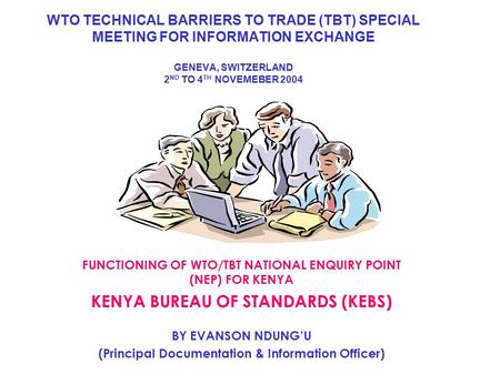 WTO TECHNICAL BARRIERS TO TRADE (TBT) SPECIAL MEETING FOR INFORMATION EXCHANGE GENEVA, SWITZERLAND 2 ND TO 4 TH NOVEMEBER 2004 FUNCTIONING OF WTO/TBT NATIONAL.
