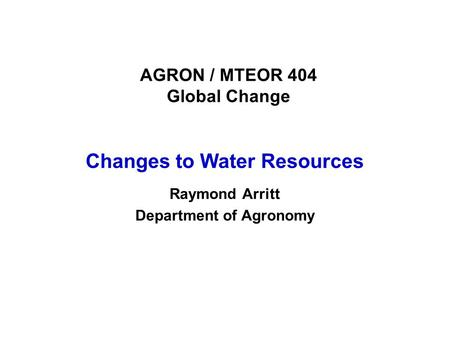AGRON / MTEOR 404 Global Change Changes to Water Resources Raymond Arritt Department of Agronomy.