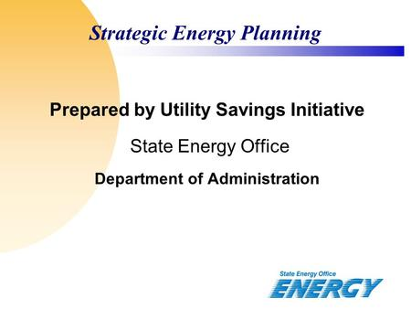 Strategic Energy Planning Prepared by Utility Savings Initiative State Energy Office Department of Administration.