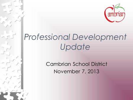 Professional Development Update Cambrian School District November 7, 2013.