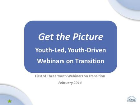 Leading by Convening: A Blueprint for Authentic Engagement (c) 2014 IDEA Partnership First of Three Youth Webinars on Transition February 2014 Get the.