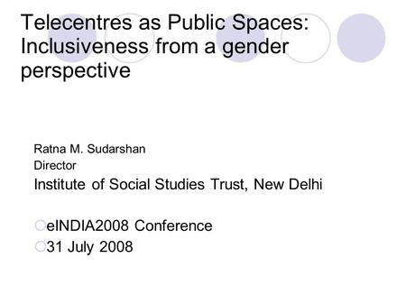 Telecentres as Public Spaces: Inclusiveness from a gender perspective Ratna M. Sudarshan Director Institute of Social Studies Trust, New Delhi  eINDIA2008.
