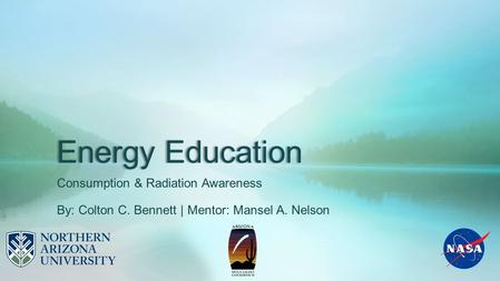 Energy Education Consumption & Radiation Awareness By: Colton C. Bennett | Mentor: Mansel A. Nelson.