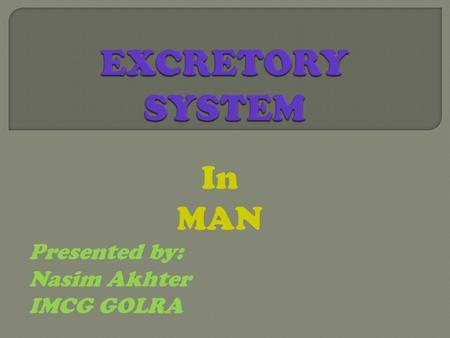In MAN Presented by: Nasim Akhter IMCG GOLRA.  What do you know about human systems?  What is the importance of excretory system ?  What are the by.
