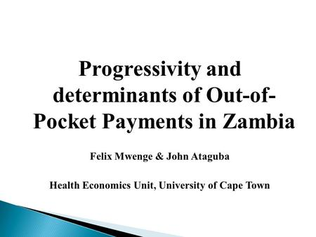 Progressivity and determinants of Out-of- Pocket Payments in Zambia Felix Mwenge & John Ataguba Health Economics Unit, University of Cape Town.