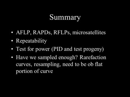 Summary AFLP, RAPDs, RFLPs, microsatellites Repeatability Test for power (PID and test progeny) Have we sampled enough? Rarefaction curves, resampling,