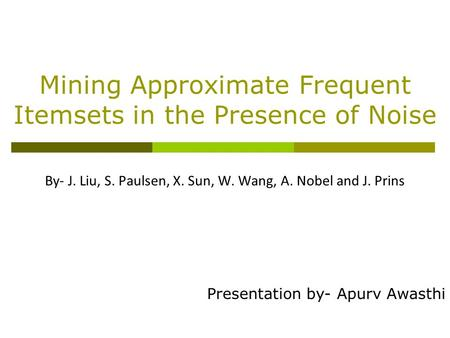 Mining Approximate Frequent Itemsets in the Presence of Noise By- J. Liu, S. Paulsen, X. Sun, W. Wang, A. Nobel and J. Prins Presentation by- Apurv Awasthi.