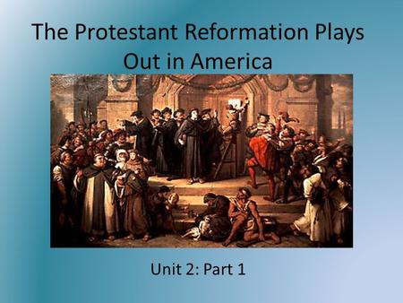 The Protestant Reformation Plays Out in America Unit 2: Part 1.