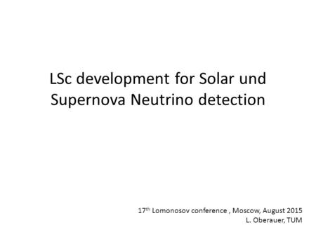 LSc development for Solar und Supernova Neutrino detection 17 th Lomonosov conference, Moscow, August 2015 L. Oberauer, TUM.