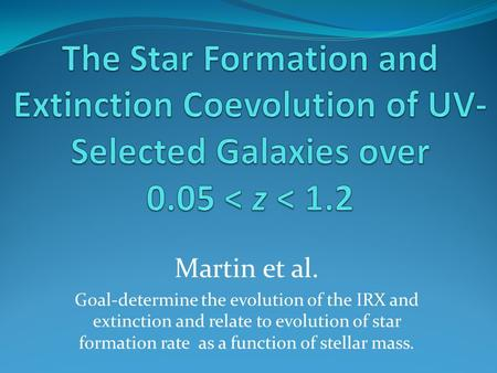 Martin et al. Goal-determine the evolution of the IRX and extinction and relate to evolution of star formation rate as a function of stellar mass.