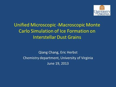Unified Microscopic -Macroscopic Monte Carlo Simulation of Ice Formation on Interstellar Dust Grains Qiang Chang, Eric Herbst Chemistry department, University.