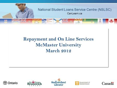 National Student Loans Service Centre (NSLSC) CanLearn.ca Repayment and On Line Services McMaster University March 2012.