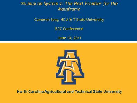 North Carolina Agricultural and Technical State University Linux on System z: The Next Frontier for the Mainframe Cameron Seay, NC A & T State University.