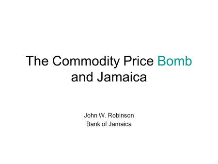 The Commodity Price Bomb and Jamaica John W. Robinson Bank of Jamaica.