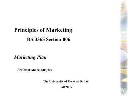 Principles of Marketing BA 3365 Section 006 Marketing Plan Professor Andrei Strijnev The University of Texas at Dallas Fall 2005.