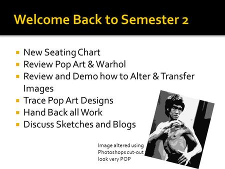  New Seating Chart  Review Pop Art & Warhol  Review and Demo how to Alter & Transfer Images  Trace Pop Art Designs  Hand Back all Work  Discuss Sketches.