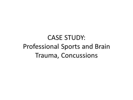 CASE STUDY: Professional Sports and Brain Trauma, Concussions.
