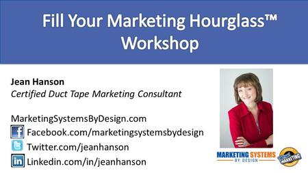 Jean Hanson Certified Duct Tape Marketing Consultant MarketingSystemsByDesign.com Facebook.com/marketingsystemsbydesign Twitter.com/jeanhanson Linkedin.com/in/jeanhanson.