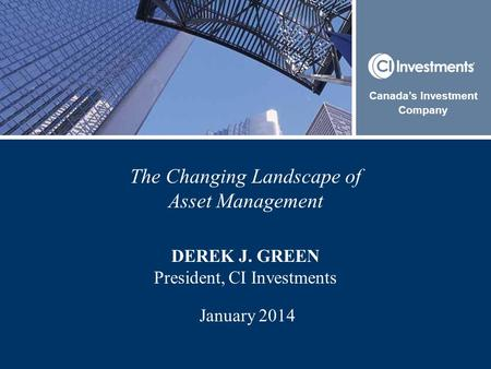 The Changing Landscape of Asset Management DEREK J. GREEN President, CI Investments January 2014 Canada's Investment Company.